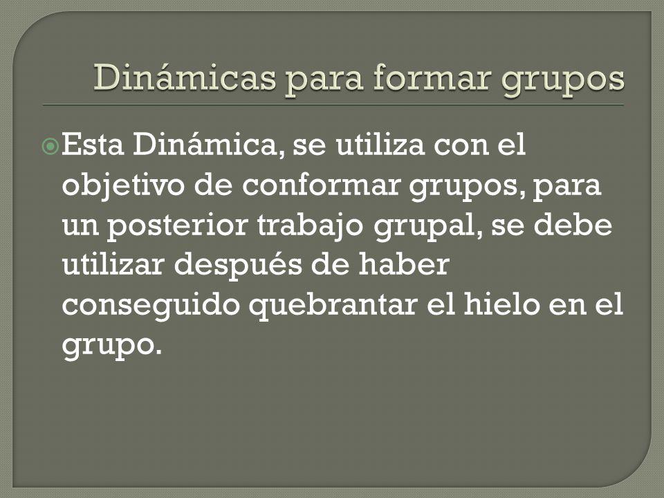Esta Dinámica, se utiliza con el objetivo de conformar grupos, para un posterior trabajo grupal, se debe utilizar después de haber conseguido quebrant