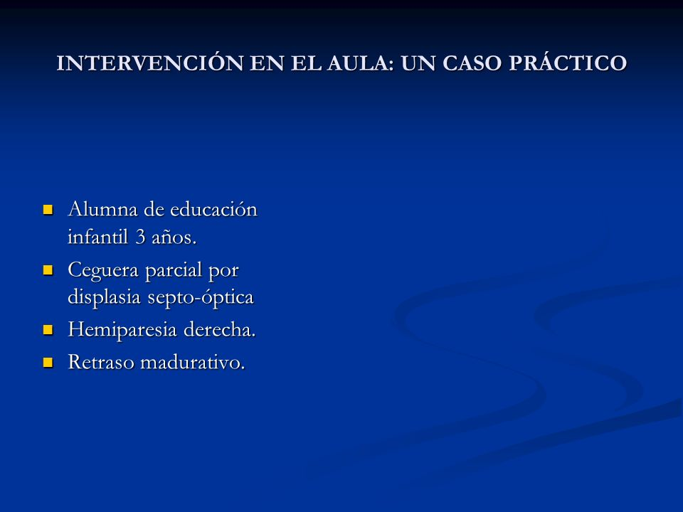 INTERVENCIÓN EN EL AULA: UN CASO PRÁCTICO Alumna de educación infantil 3 años. Alumna de educación infantil 3 años. Ceguera parcial por displasia sept