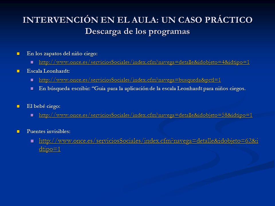 INTERVENCIÓN EN EL AULA: UN CASO PRÁCTICO Descarga de los programas En los zapatos del niño ciego: En los zapatos del niño ciego: http://www.once.es/s
