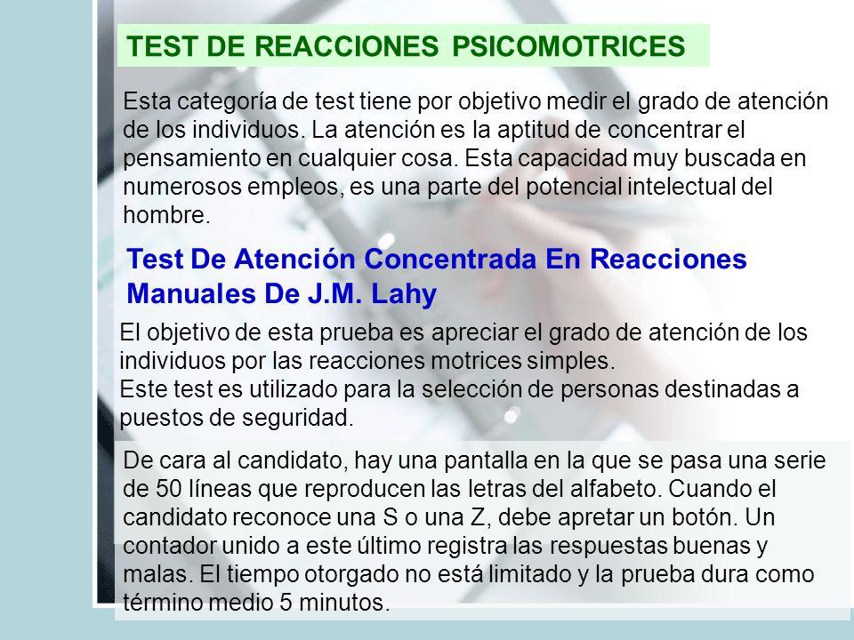TEST DE REACCIONES PSICOMOTRICES Esta categoría de test tiene por objetivo medir el grado de atención de los individuos. La atención es la aptitud de