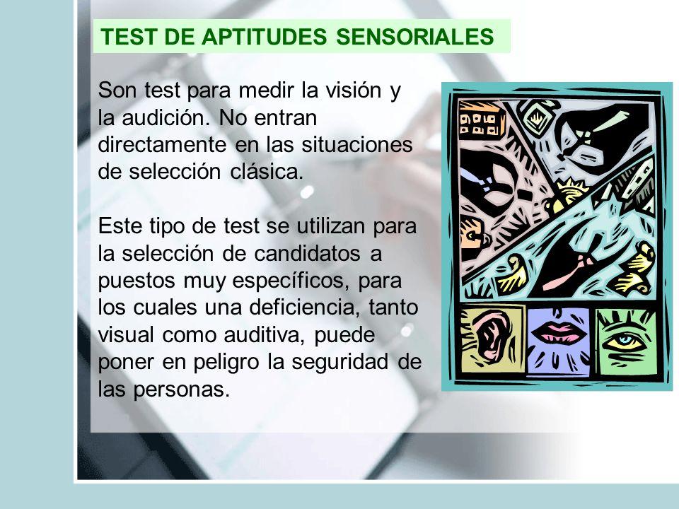 TEST DE APTITUDES SENSORIALES Son test para medir la visión y la audición. No entran directamente en las situaciones de selección clásica. Este tipo d