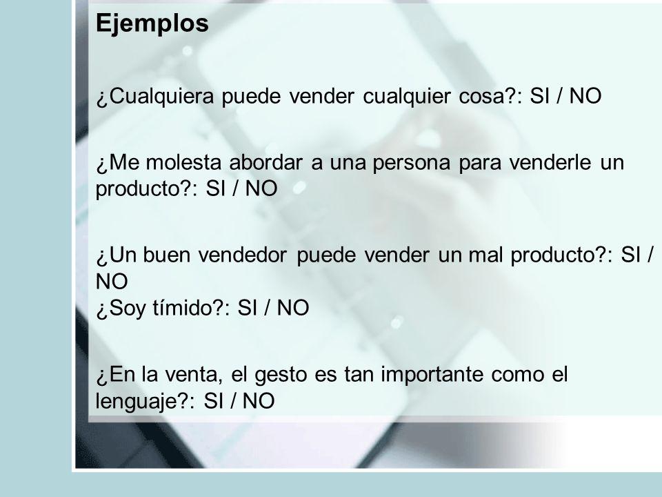 Ejemplos ¿Cualquiera puede vender cualquier cosa?: SI / NO ¿Me molesta abordar a una persona para venderle un producto?: SI / NO ¿Un buen vendedor pue