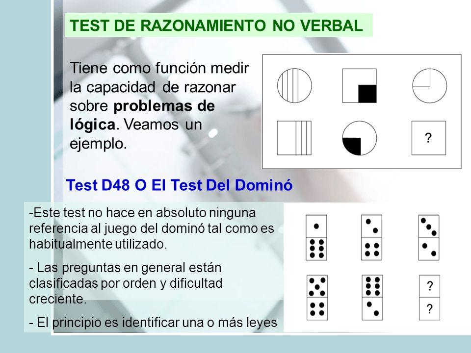 TEST DE RAZONAMIENTO NO VERBAL Tiene como función medir la capacidad de razonar sobre problemas de lógica. Veamos un ejemplo. Test D48 O El Test Del D