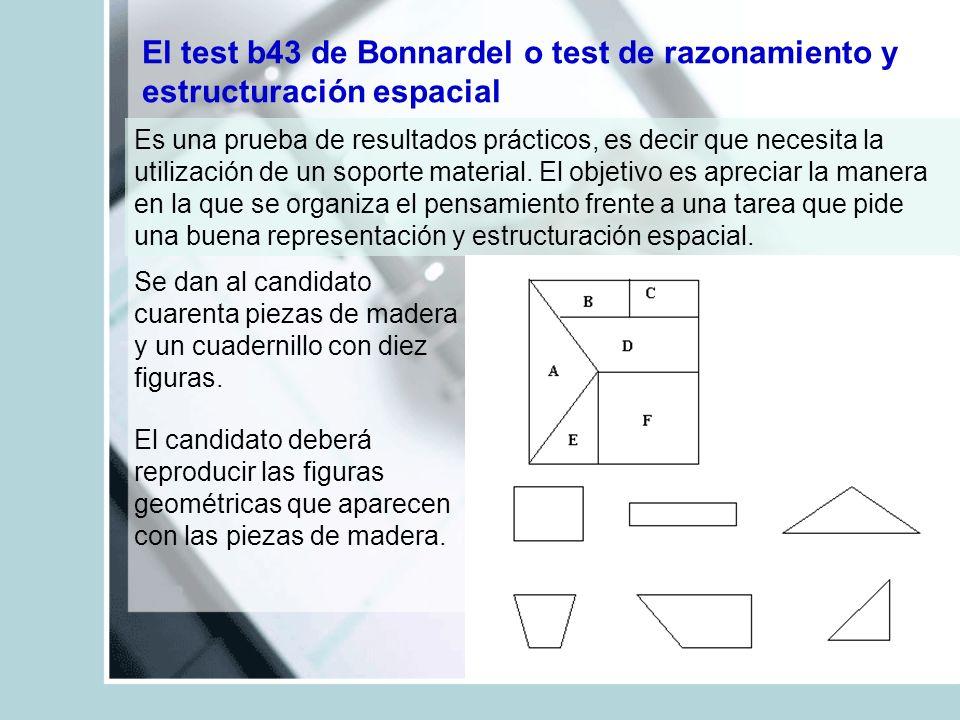 El test b43 de Bonnardel o test de razonamiento y estructuración espacial Es una prueba de resultados prácticos, es decir que necesita la utilización