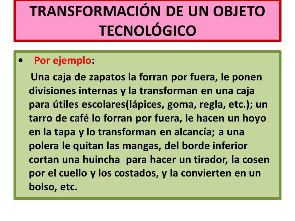 TRANSFORMACIÓN DE UN OBJETO TECNOLÓGICO Por ejemplo: Una caja de zapatos la forran por fuera, le ponen divisiones internas y la transforman en una caj