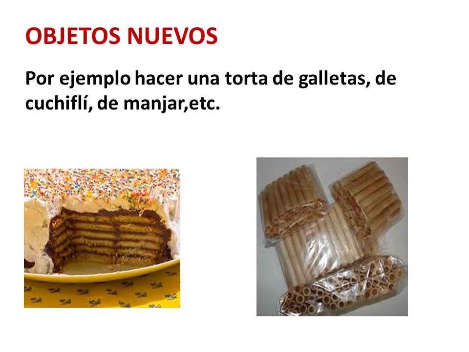 OBJETOS NUEVOS Por ejemplo hacer una torta de galletas, de cuchiflí, de manjar,etc.