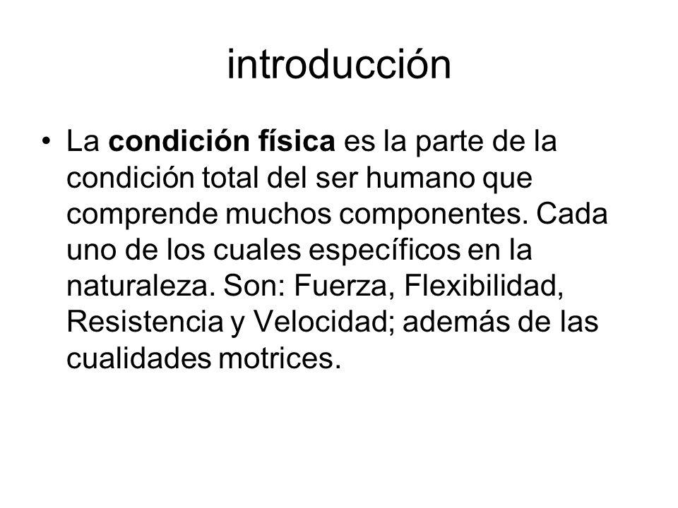 introducción La condición física es la parte de la condición total del ser humano que comprende muchos componentes. Cada uno de los cuales específicos