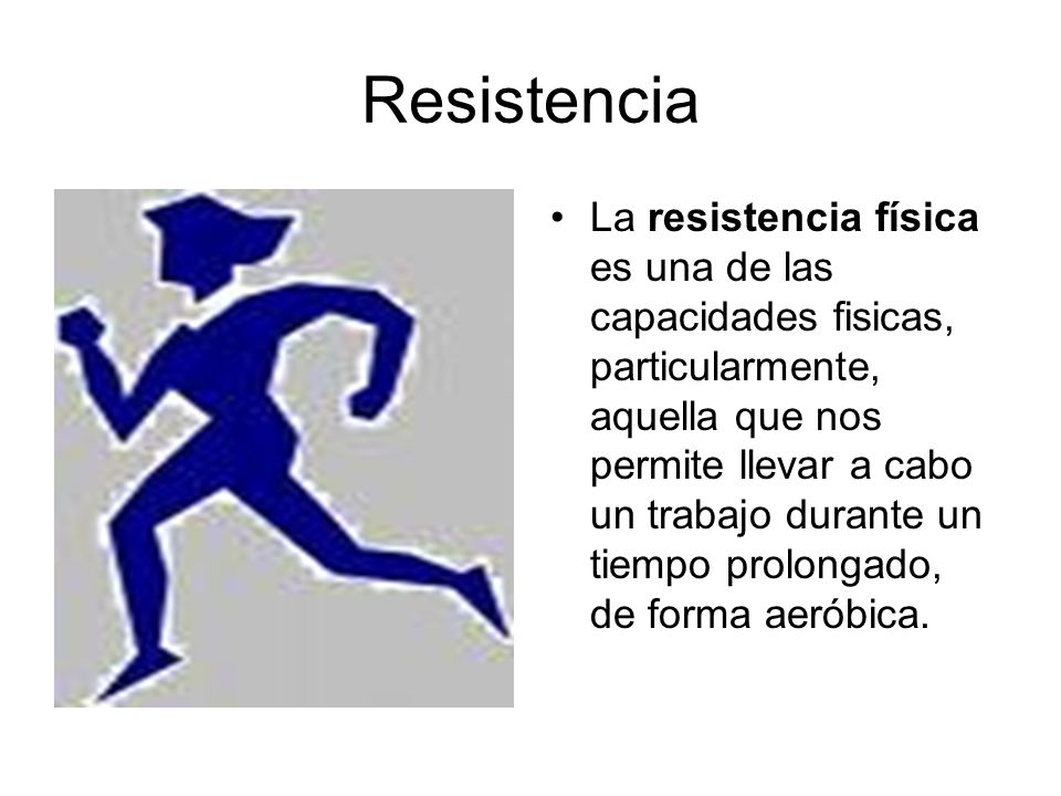 Resistencia La resistencia física es una de las capacidades fisicas, particularmente, aquella que nos permite llevar a cabo un trabajo durante un tiem