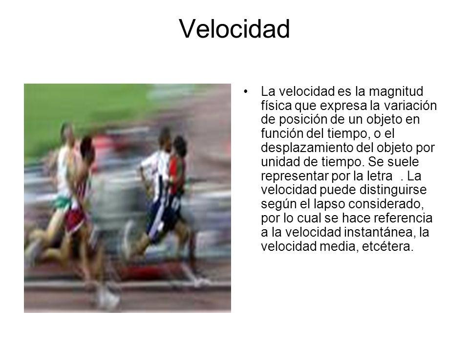 Velocidad La velocidad es la magnitud física que expresa la variación de posición de un objeto en función del tiempo, o el desplazamiento del objeto por unidad de tiempo.
