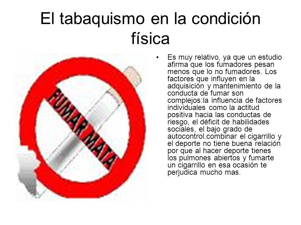 El tabaquismo en la condición física Es muy relativo, ya que un estudio afirma que los fumadores pesan menos que lo no fumadores. Los factores que inf