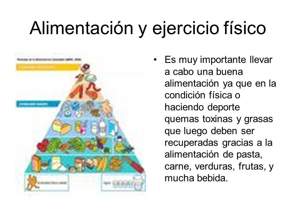 Alimentación y ejercicio físico Es muy importante llevar a cabo una buena alimentación ya que en la condición física o haciendo deporte quemas toxinas