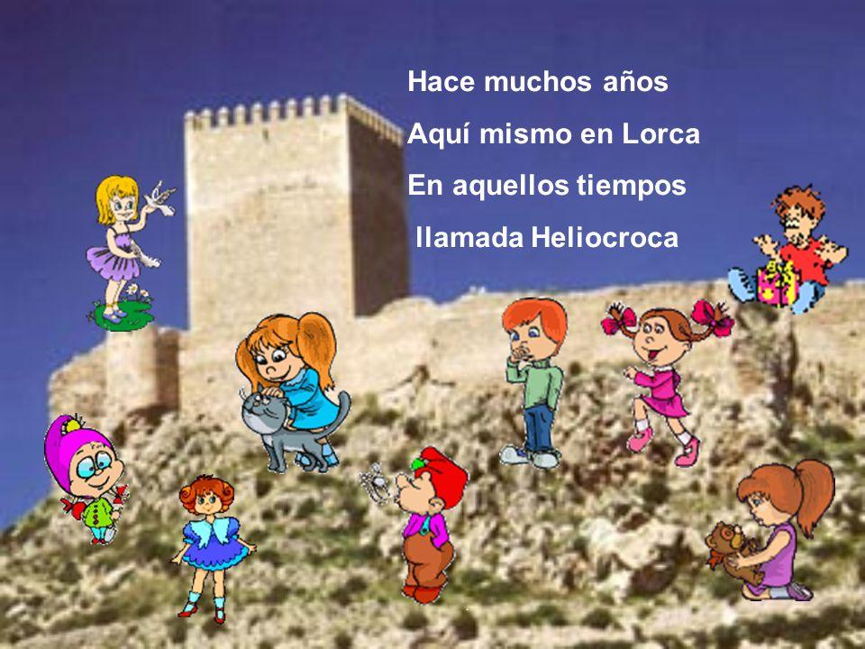 Hace muchos años Aquí mismo en Lorca En aquellos tiempos llamada Heliocroca
