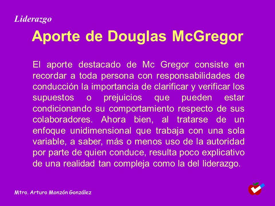 Aporte de Douglas McGregor El aporte destacado de Mc Gregor consiste en recordar a toda persona con responsabilidades de conducción la importancia de clarificar y verificar los supuestos o prejuicios que pueden estar condicionando su comportamiento respecto de sus colaboradores.