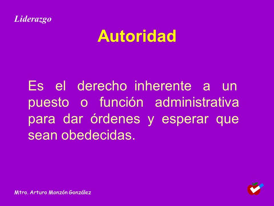 Autoridad Es el derecho inherente a un puesto o función administrativa para dar órdenes y esperar que sean obedecidas. Liderazgo Mtro. Arturo Monzón G