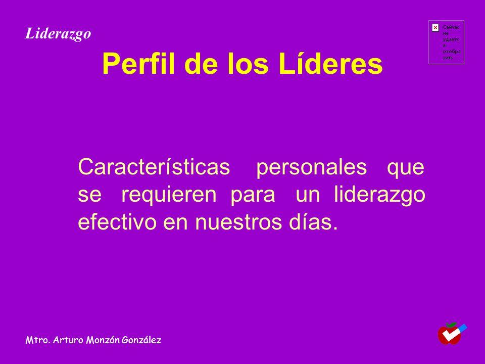 Perfil de los Líderes Características personales que se requieren para un liderazgo efectivo en nuestros días. Liderazgo Mtro. Arturo Monzón González