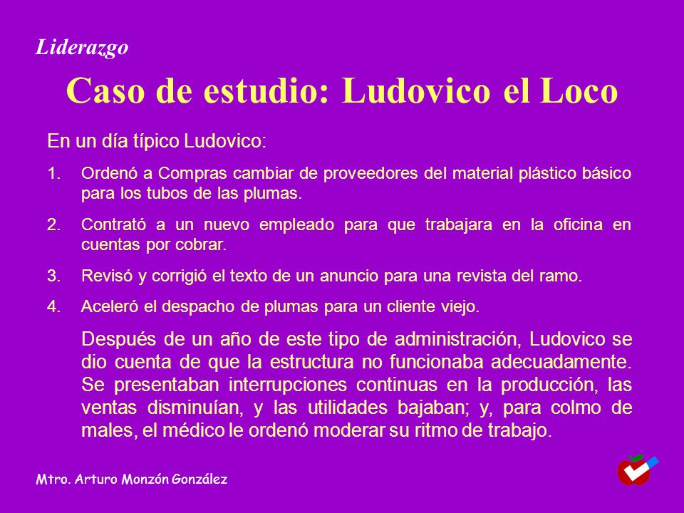 Caso de estudio: Ludovico el Loco En un día típico Ludovico: 1.Ordenó a Compras cambiar de proveedores del material plástico básico para los tubos de las plumas.