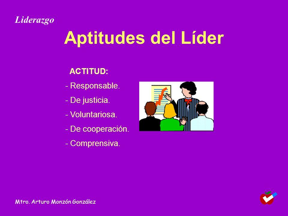 Aptitudes del Líder ACTITUD: - Responsable. - De justicia. - Voluntariosa. - De cooperación. - Comprensiva. Liderazgo Mtro. Arturo Monzón González