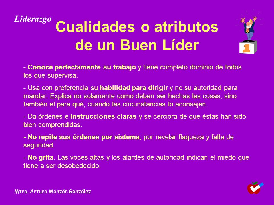 Cualidades o atributos de un Buen Líder - Conoce perfectamente su trabajo y tiene completo dominio de todos los que supervisa. - Usa con preferencia s