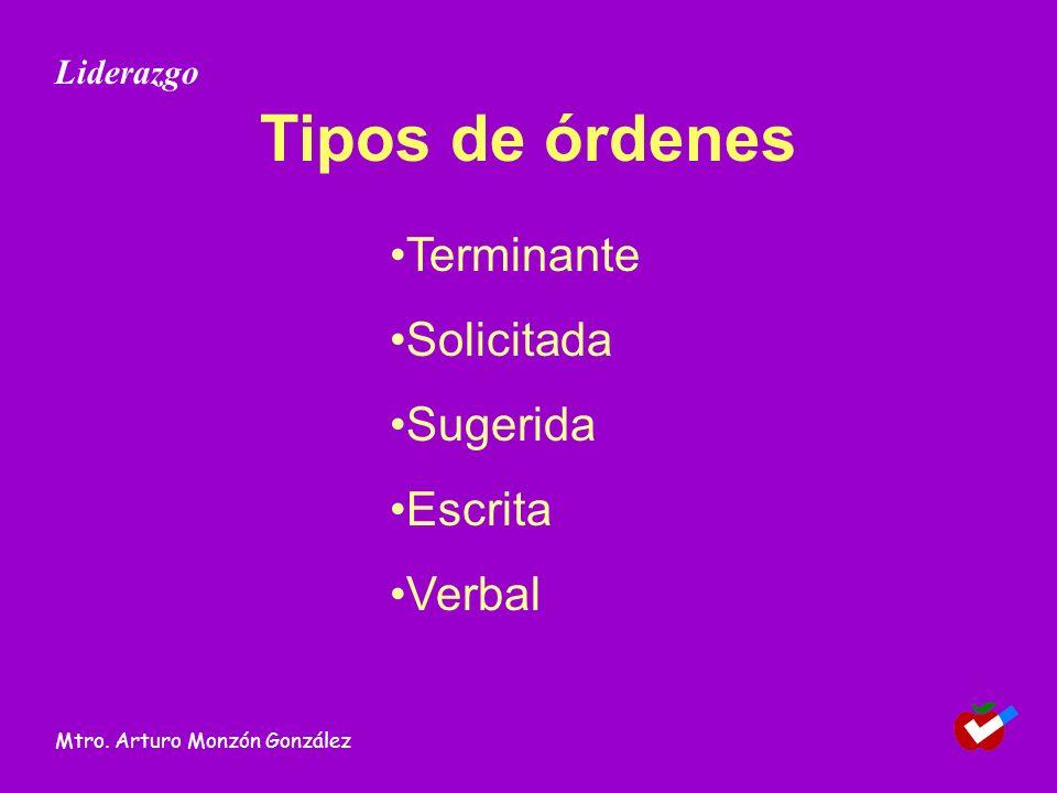 Tipos de órdenes Terminante Solicitada Sugerida Escrita Verbal Liderazgo Mtro. Arturo Monzón González