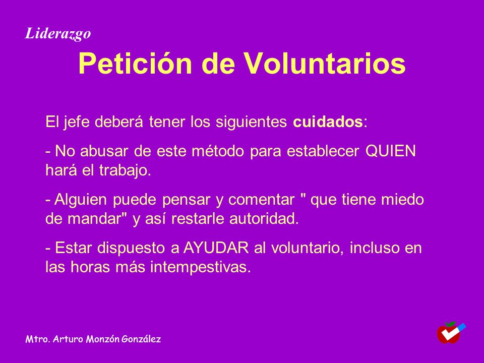 Petición de Voluntarios El jefe deberá tener los siguientes cuidados: - No abusar de este método para establecer QUIEN hará el trabajo. - Alguien pued