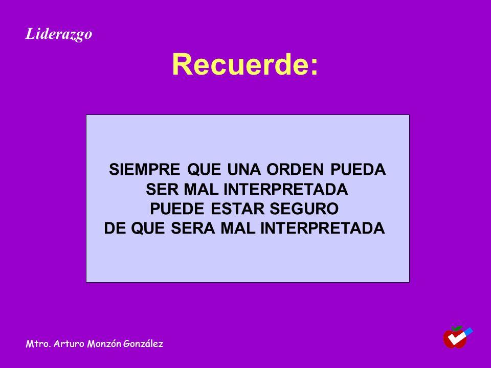 Recuerde: SIEMPRE QUE UNA ORDEN PUEDA SER MAL INTERPRETADA PUEDE ESTAR SEGURO DE QUE SERA MAL INTERPRETADA Liderazgo Mtro. Arturo Monzón González