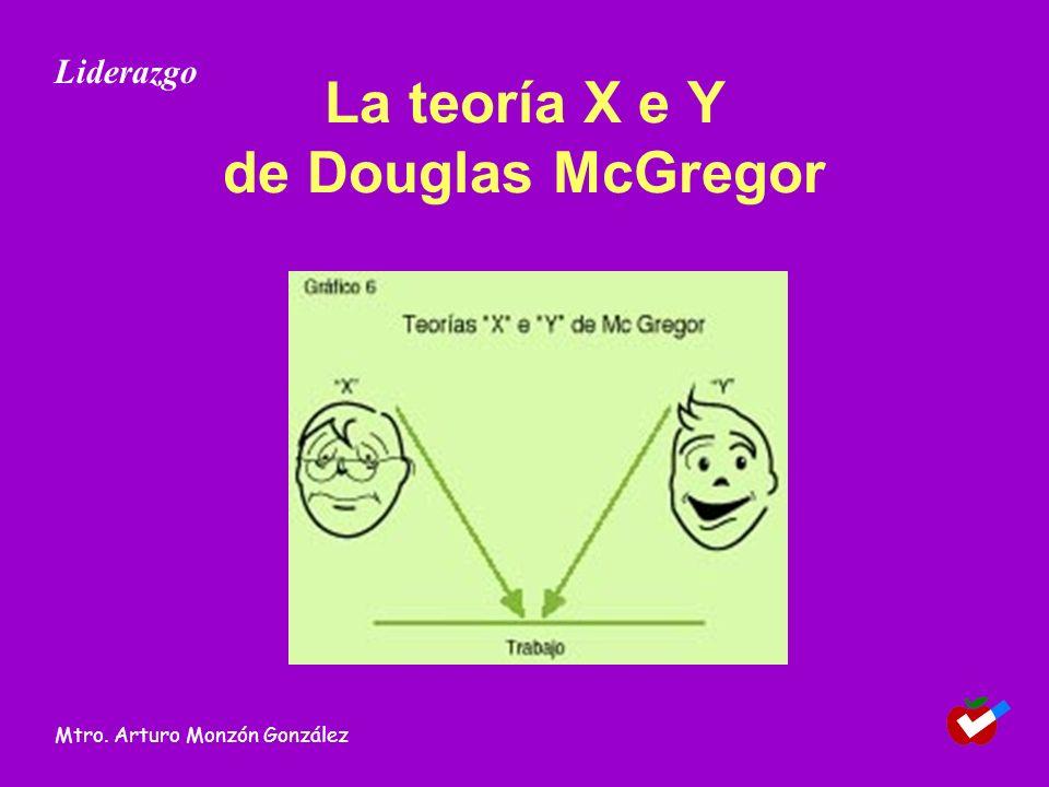 La teoría X e Y de Douglas McGregor Liderazgo Mtro. Arturo Monzón González