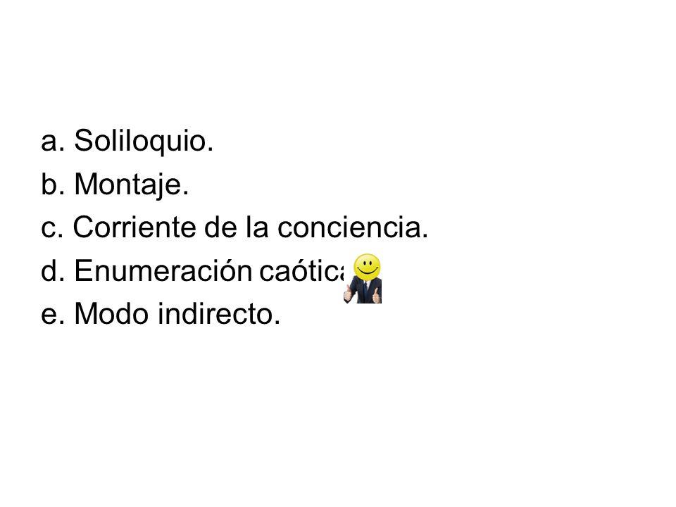 a. Soliloquio. b. Montaje. c. Corriente de la conciencia. d. Enumeración caótica. e. Modo indirecto.