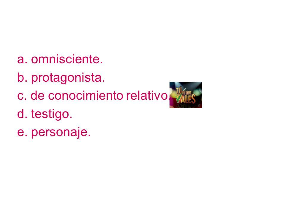 a. omnisciente. b. protagonista. c. de conocimiento relativo. d. testigo. e. personaje.
