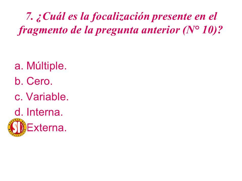 7. ¿Cuál es la focalización presente en el fragmento de la pregunta anterior (N° 10)? a. Múltiple. b. Cero. c. Variable. d. Interna. e. Externa.