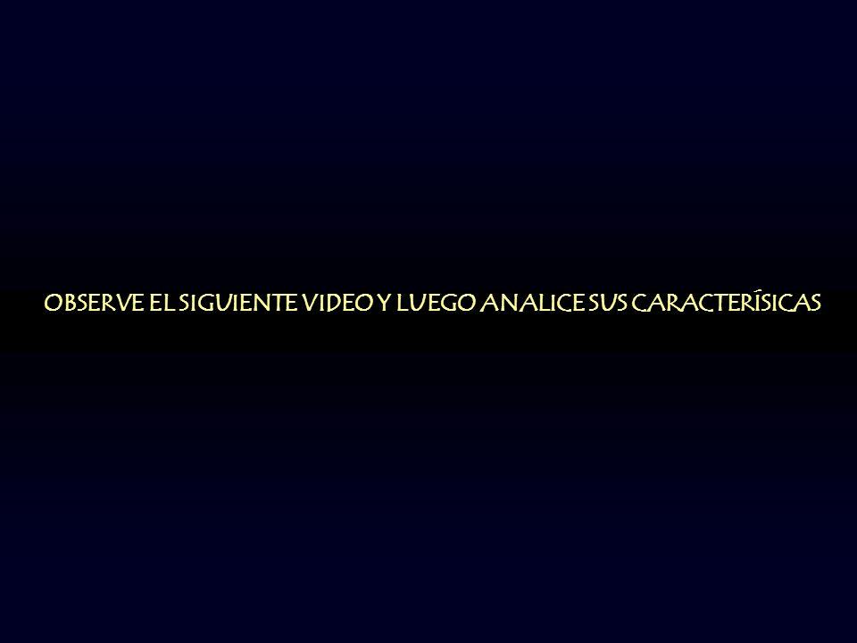 OBSERVE EL SIGUIENTE VIDEO Y LUEGO ANALICE SUS CARACTERÍSICAS