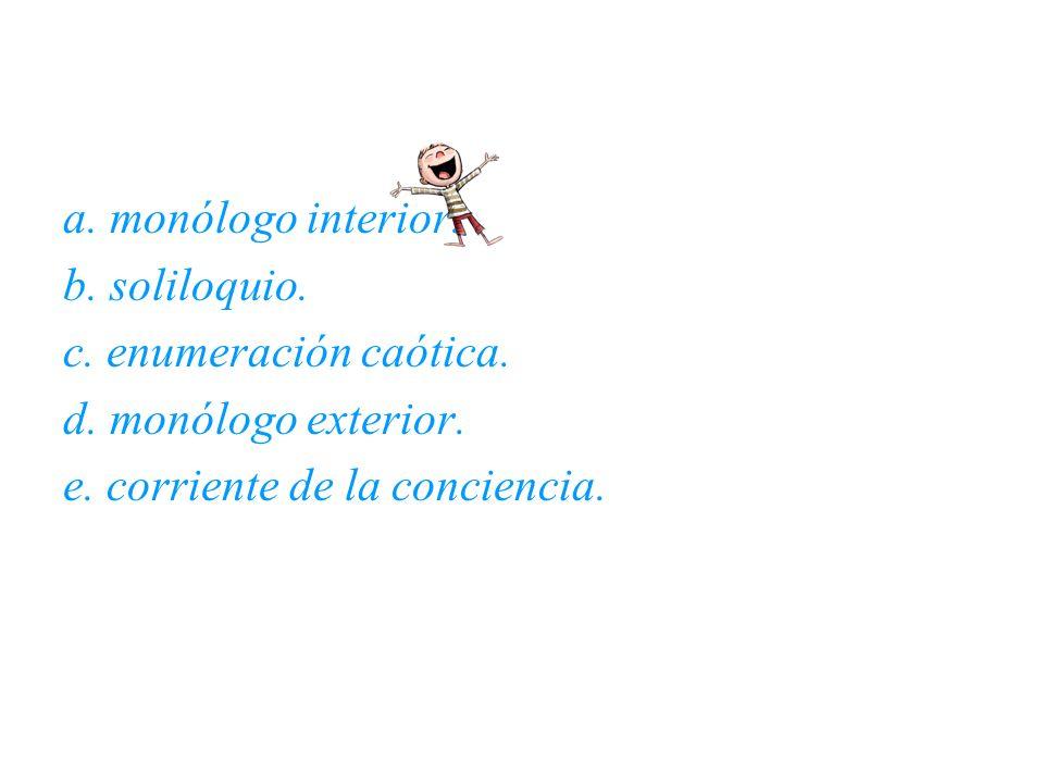 a. monólogo interior. b. soliloquio. c. enumeración caótica. d. monólogo exterior. e. corriente de la conciencia.