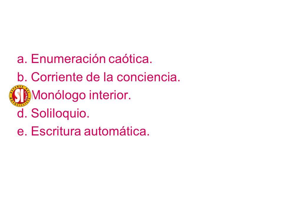 a. Enumeración caótica. b. Corriente de la conciencia. c. Monólogo interior. d. Soliloquio. e. Escritura automática.