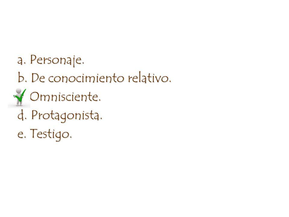 a. Personaje. b. De conocimiento relativo. c. Omnisciente. d. Protagonista. e. Testigo.