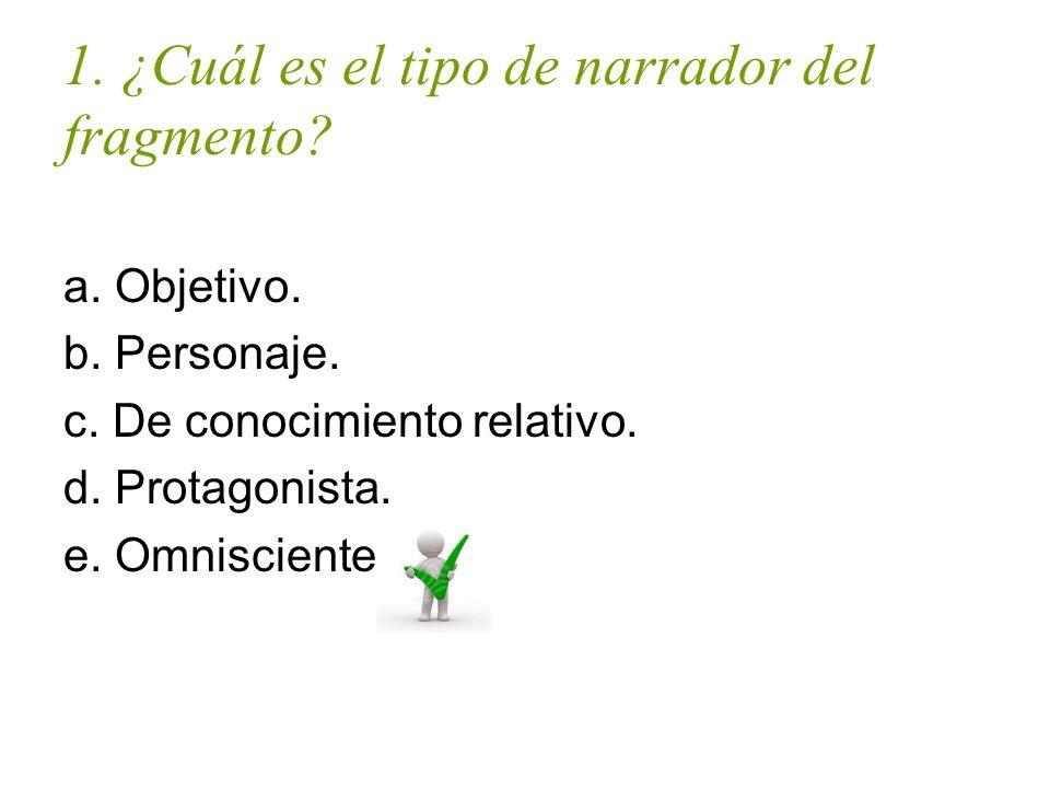 1. ¿Cuál es el tipo de narrador del fragmento? a. Objetivo. b. Personaje. c. De conocimiento relativo. d. Protagonista. e. Omnisciente.