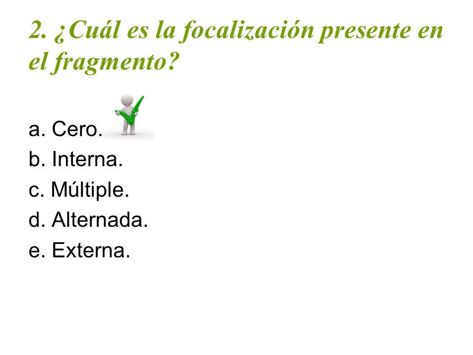 2. ¿Cuál es la focalización presente en el fragmento? a. Cero. b. Interna. c. Múltiple. d. Alternada. e. Externa.