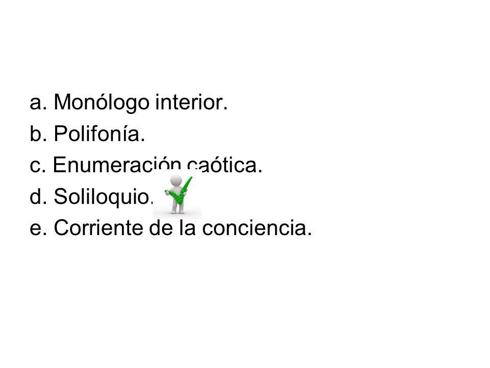 a. Monólogo interior. b. Polifonía. c. Enumeración caótica. d. Soliloquio. e. Corriente de la conciencia.