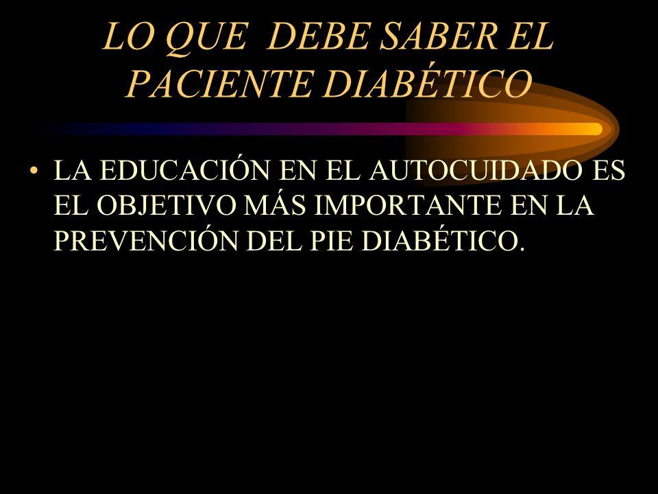LO QUE DEBE SABER EL PACIENTE DIABÉTICO LA EDUCACIÓN EN EL AUTOCUIDADO ES EL OBJETIVO MÁS IMPORTANTE EN LA PREVENCIÓN DEL PIE DIABÉTICO.