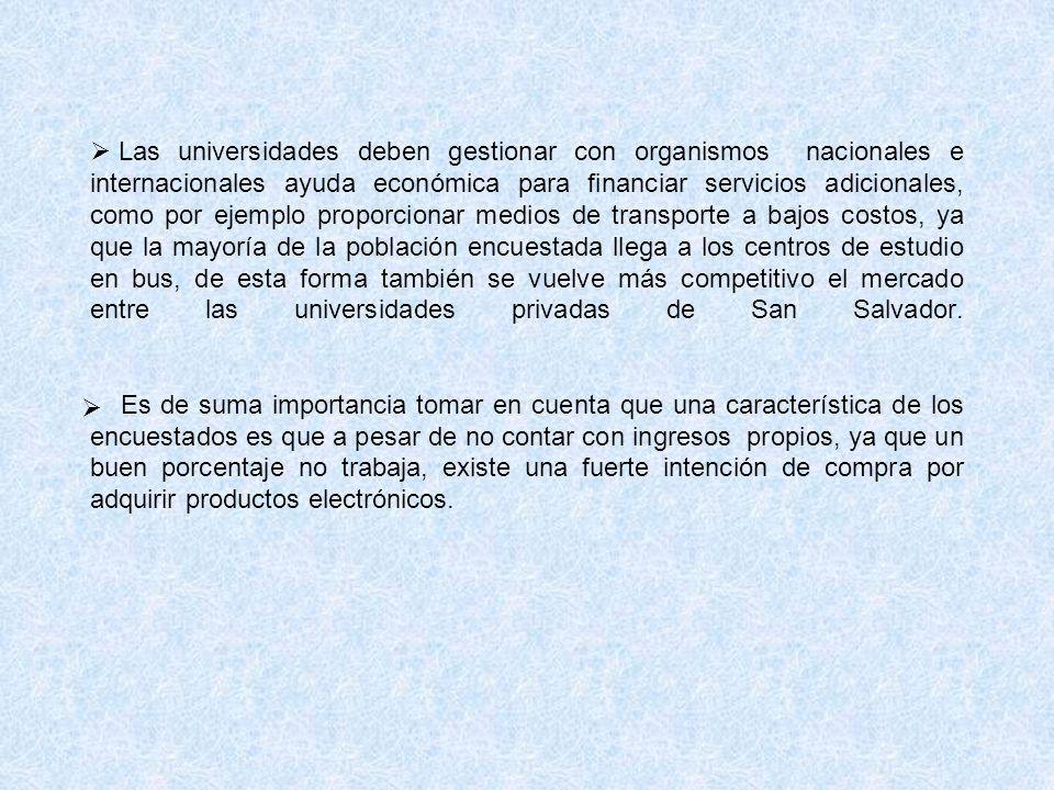 Las universidades deben gestionar con organismos nacionales e internacionales ayuda económica para financiar servicios adicionales, como por ejemplo proporcionar medios de transporte a bajos costos, ya que la mayoría de la población encuestada llega a los centros de estudio en bus, de esta forma también se vuelve más competitivo el mercado entre las universidades privadas de San Salvador.