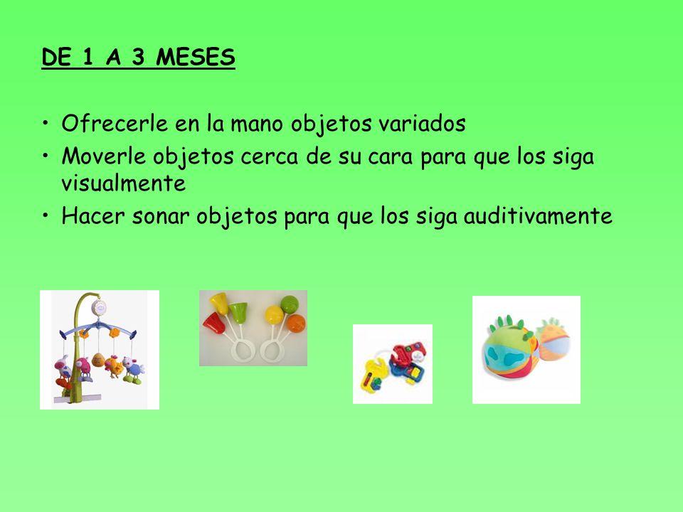DE 1 A 3 MESES Ofrecerle en la mano objetos variados Moverle objetos cerca de su cara para que los siga visualmente Hacer sonar objetos para que los siga auditivamente