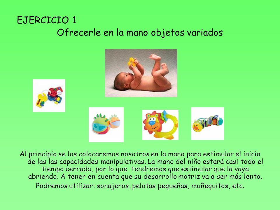 EJERCICIO 1 Ofrecerle en la mano objetos variados Al principio se los colocaremos nosotros en la mano para estimular el inicio de las las capacidades manipulativas.