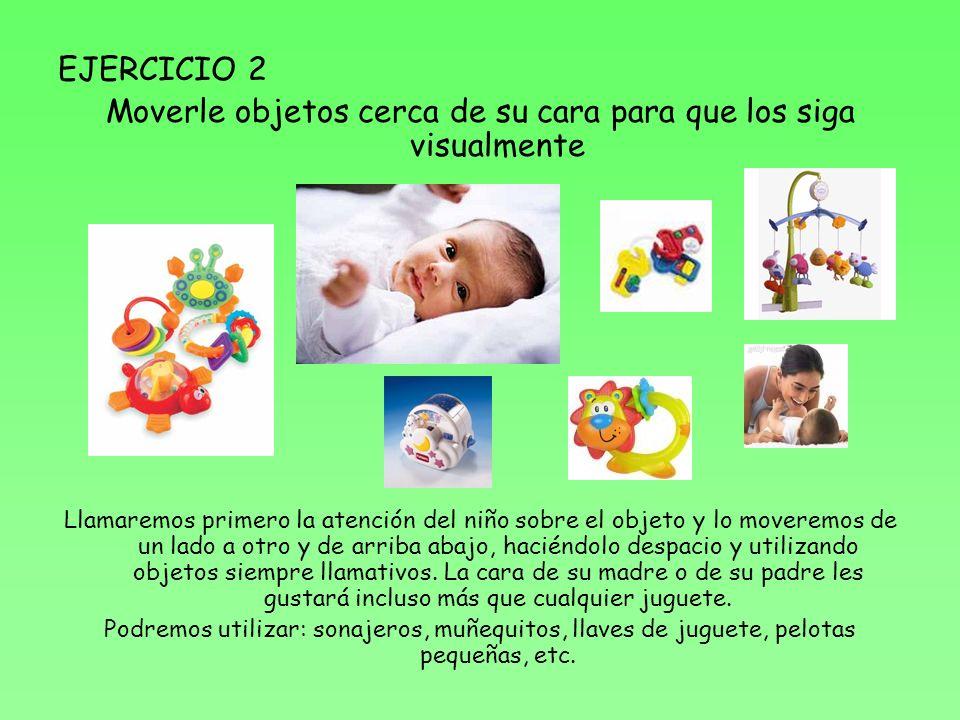 EJERCICIO 2 Moverle objetos cerca de su cara para que los siga visualmente Llamaremos primero la atención del niño sobre el objeto y lo moveremos de u