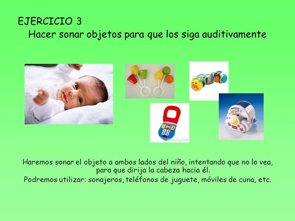 EJERCICIO 3 Hacer sonar objetos para que los siga auditivamente Haremos sonar el objeto a ambos lados del niño, intentando que no lo vea, para que dirija la cabeza hacia él.