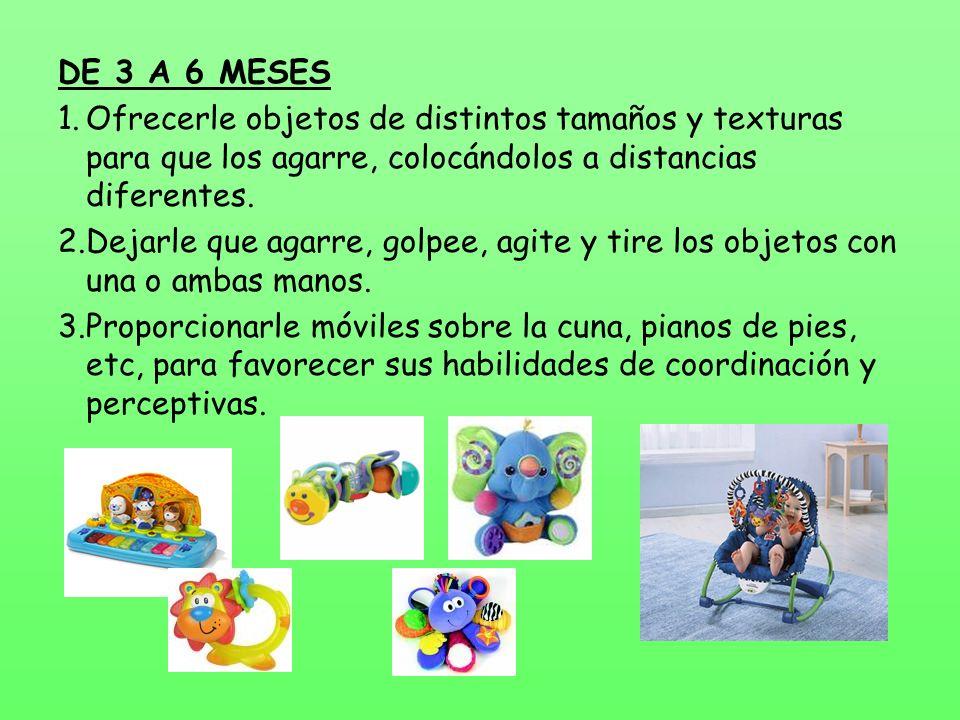 DE 3 A 6 MESES 1.Ofrecerle objetos de distintos tamaños y texturas para que los agarre, colocándolos a distancias diferentes.