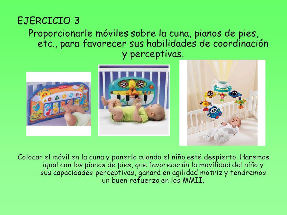 EJERCICIO 3 Proporcionarle móviles sobre la cuna, pianos de pies, etc., para favorecer sus habilidades de coordinación y perceptivas. Colocar el móvil