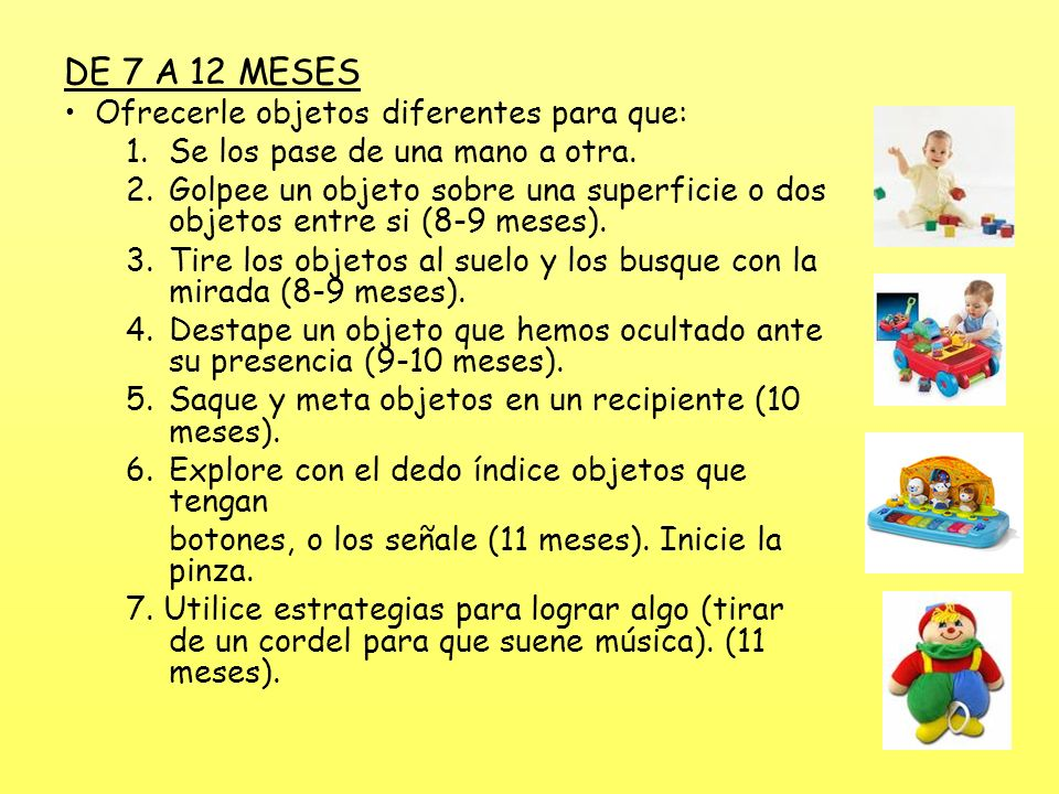 DE 7 A 12 MESES Ofrecerle objetos diferentes para que: 1.Se los pase de una mano a otra. 2.Golpee un objeto sobre una superficie o dos objetos entre s
