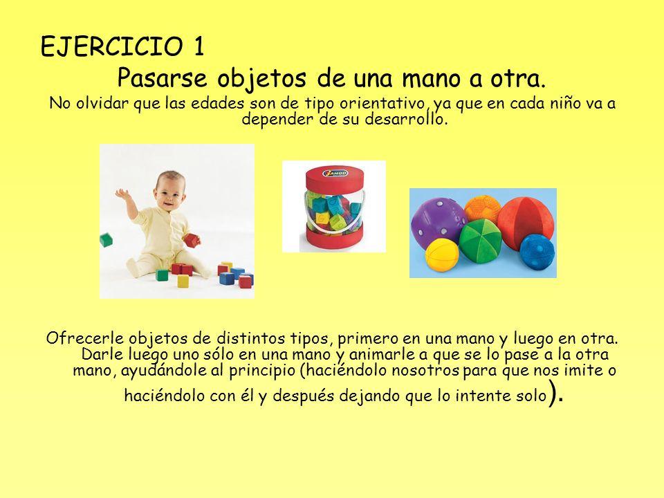 EJERCICIO 1 Pasarse objetos de una mano a otra. No olvidar que las edades son de tipo orientativo, ya que en cada niño va a depender de su desarrollo.