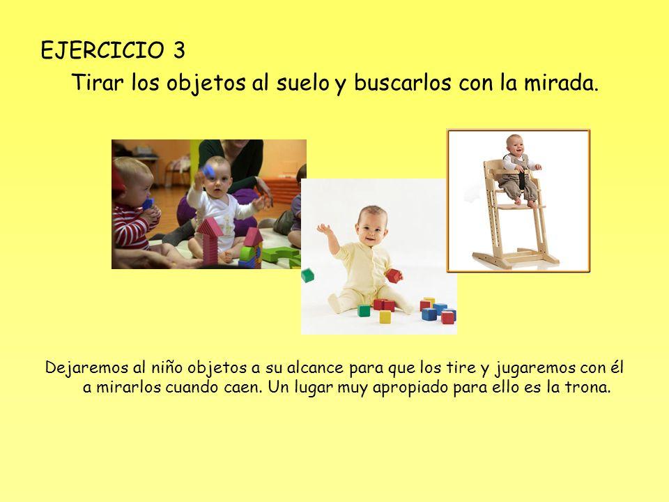 EJERCICIO 3 Tirar los objetos al suelo y buscarlos con la mirada. Dejaremos al niño objetos a su alcance para que los tire y jugaremos con él a mirarl