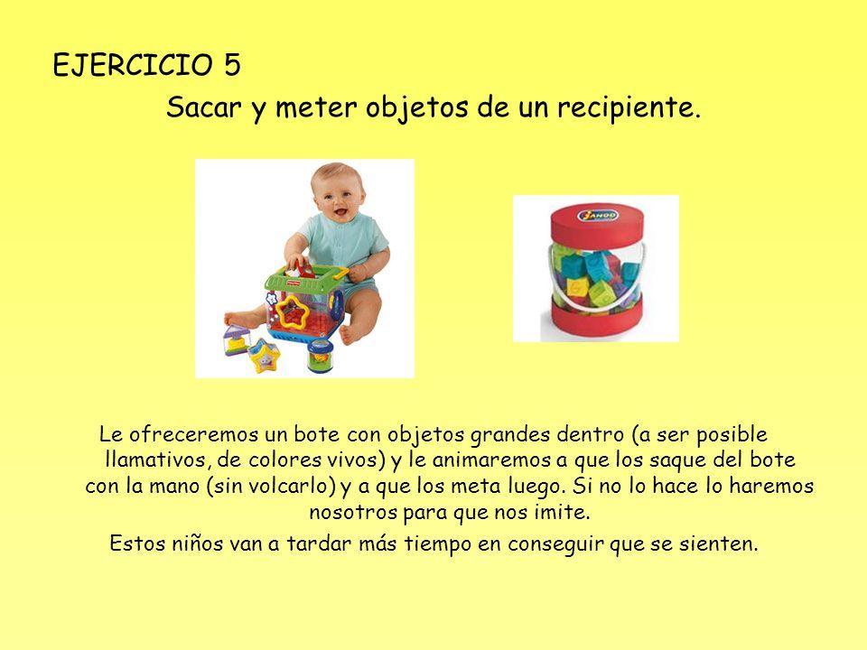 EJERCICIO 5 Sacar y meter objetos de un recipiente. Le ofreceremos un bote con objetos grandes dentro (a ser posible llamativos, de colores vivos) y l