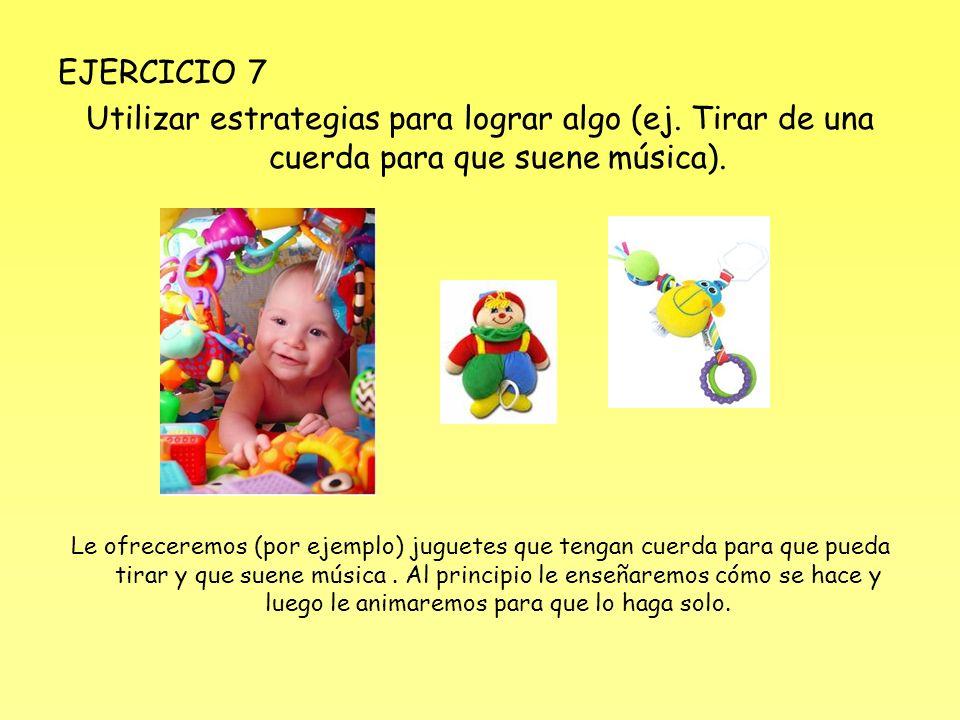 EJERCICIO 7 Utilizar estrategias para lograr algo (ej. Tirar de una cuerda para que suene música). Le ofreceremos (por ejemplo) juguetes que tengan cu