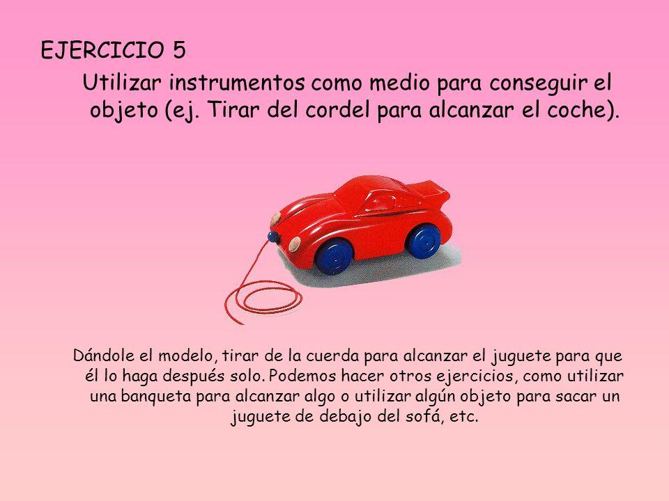 EJERCICIO 5 Utilizar instrumentos como medio para conseguir el objeto (ej. Tirar del cordel para alcanzar el coche). Dándole el modelo, tirar de la cu
